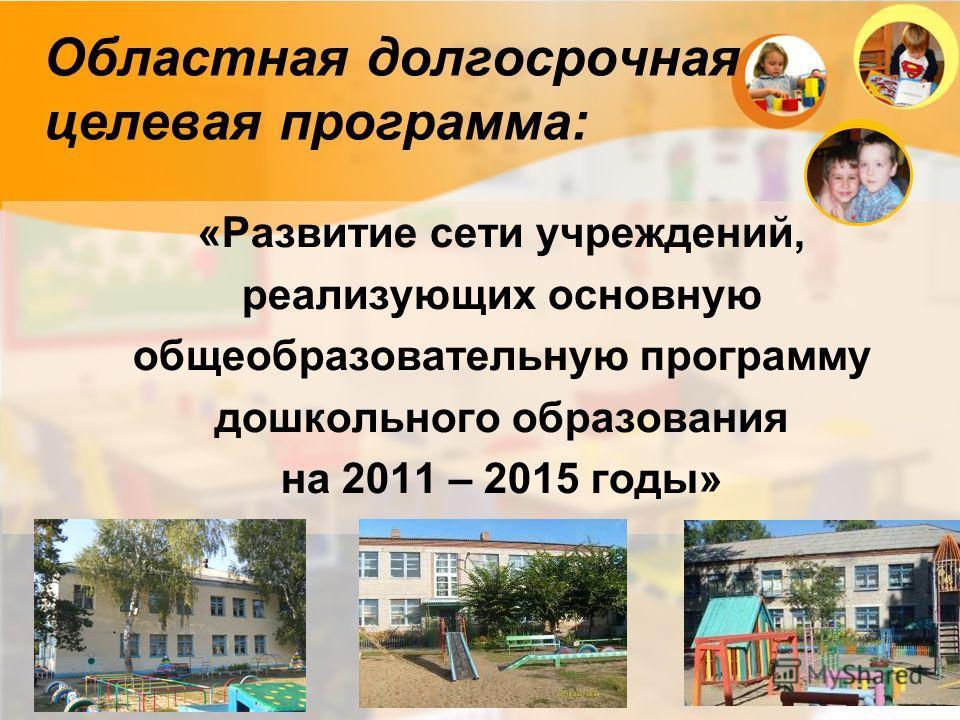 Областная долгосрочная целевая программа: «Развитие сети учреждений, реализующих основную общеобразовательную программу дошкольного образования на 2011 – 2015 годы»