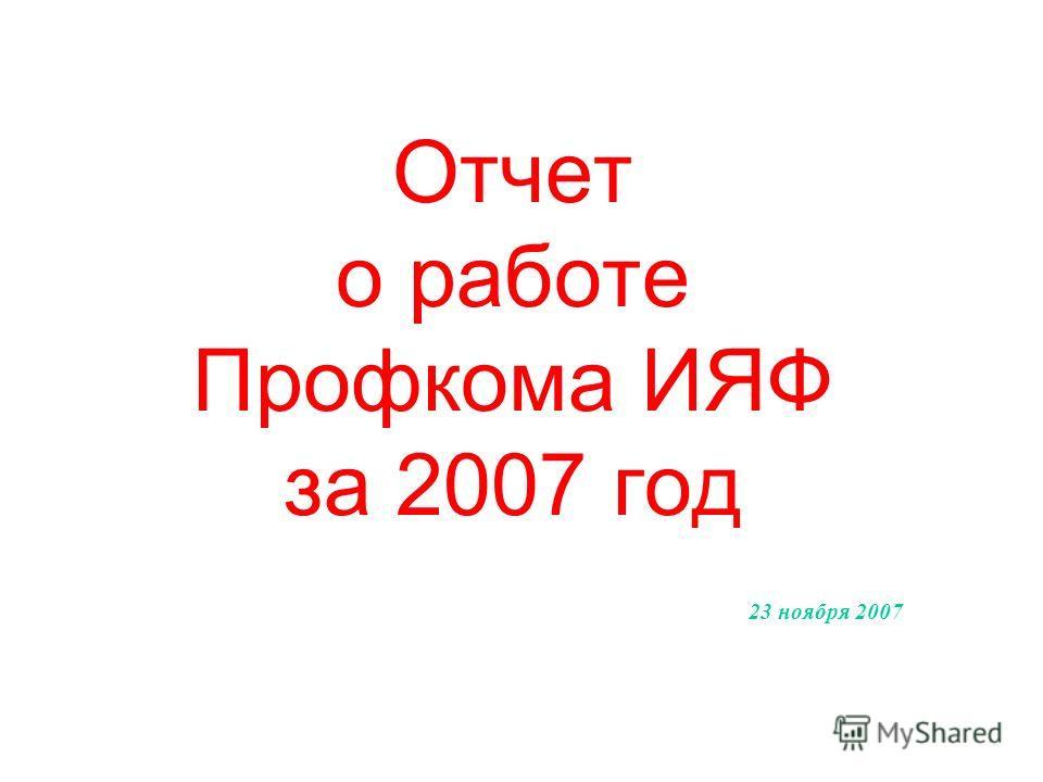 Отчет о работе Профкома ИЯФ за 2007 год 23 ноября 2007