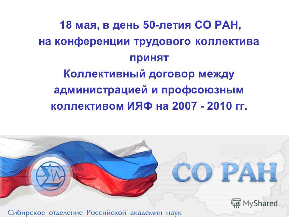 18 мая, в день 50-летия СО РАН, на конференции трудового коллектива принят Коллективный договор между администрацией и профсоюзным коллективом ИЯФ на 2007 - 2010 гг.