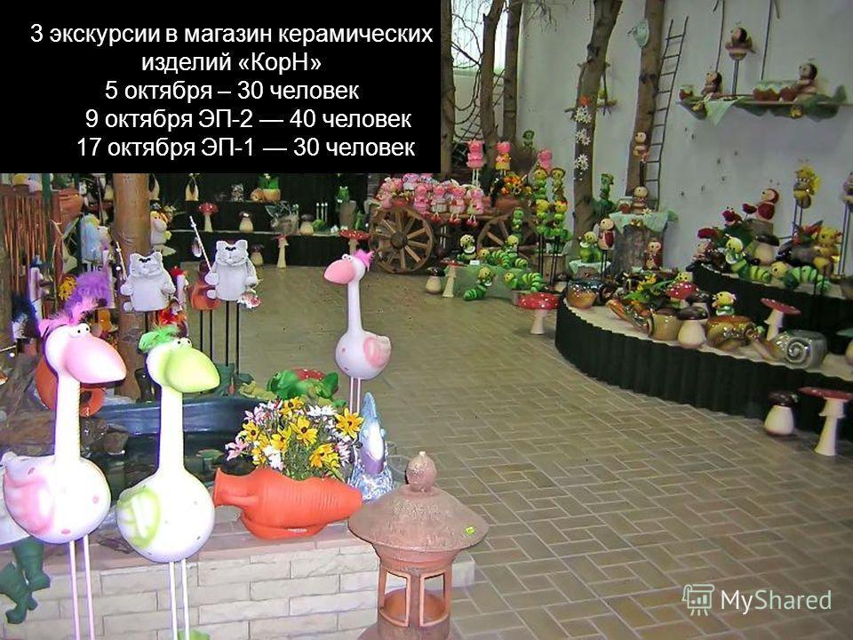 3 экскурсии в магазин керамических изделий «КорН» 5 октября – 30 человек 9 октября ЭП-2 40 человек 17 октября ЭП-1 30 человек