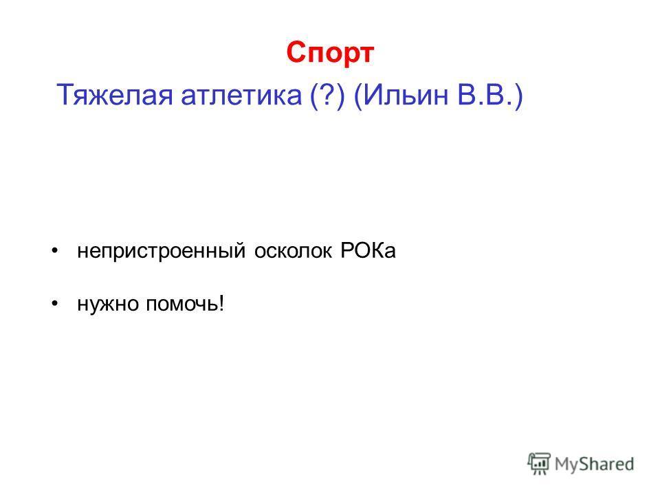 Спорт Тяжелая атлетика (?) (Ильин В.В.) непристроенный осколок РОКа нужно помочь!