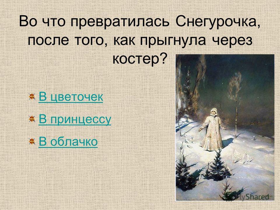 Во что превратилась Снегурочка, после того, как прыгнула через костер? В цветочек В принцессу В облачко