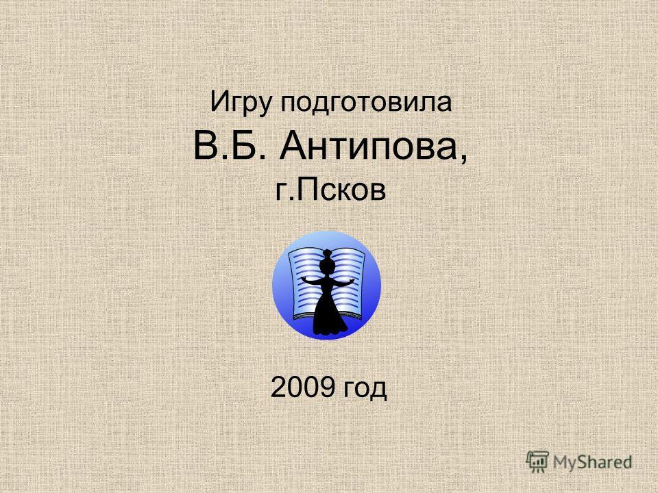 Игру подготовила В.Б. Антипова, г.Псков 2009 год