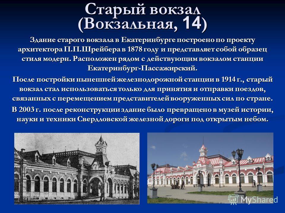 Старый вокзал (Вокзальная, 14) Здание старого вокзала в Екатеринбурге построено по проекту архитектора П.П.Шрейбера в 1878 году и представляет собой образец стиля модерн. Расположен рядом с действующим вокзалом станции Екатеринбург-Пассажирский. Посл