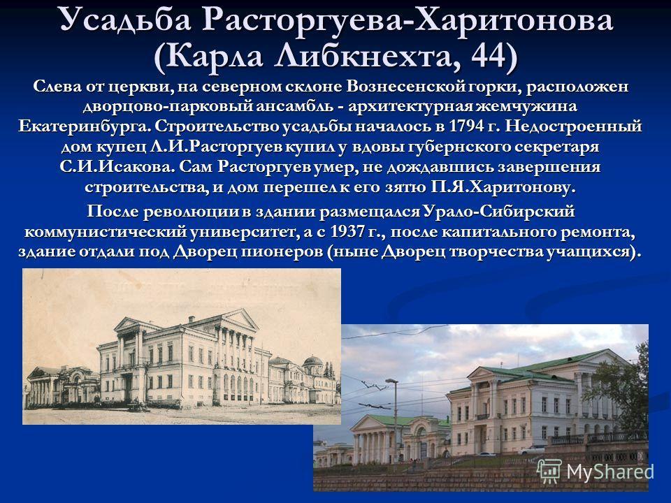 Усадьба Расторгуева-Харитонова (Карла Либкнехта, 44) Слева от церкви, на северном склоне Вознесенской горки, расположен дворцово-парковый ансамбль - архитектурная жемчужина Екатеринбурга. Строительство усадьбы началось в 1794 г. Недостроенный дом куп