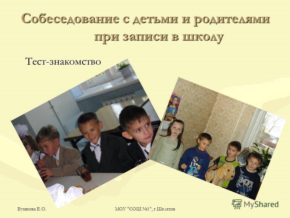 Бузикова Е.О.МОУ СОШ 1, г.Шелехов Собеседование с детьми и родителями при записи в школу Тест-знакомство