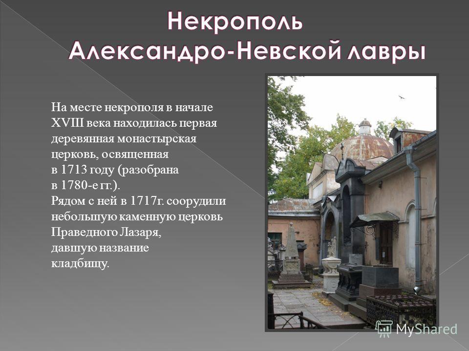 На месте некрополя в начале XVIII века находилась первая деревянная монастырская церковь, освященная в 1713 году (разобрана в 1780-е гг.). Рядом с ней в 1717г. соорудили небольшую каменную церковь Праведного Лазаря, давшую название кладбищу.