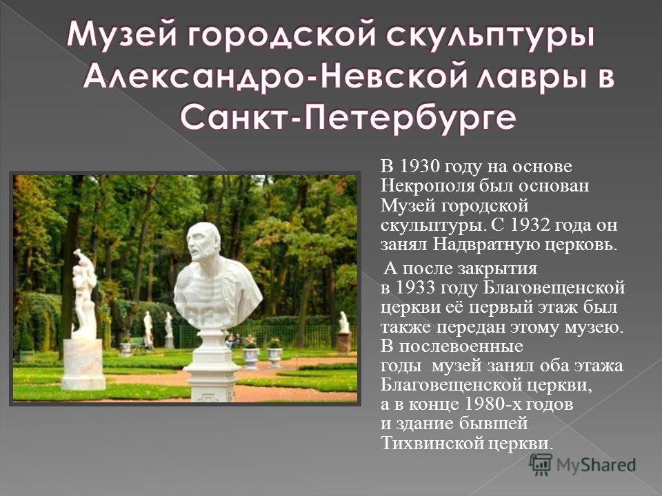В 1930 году на основе Некрополя был основан Музей городской скульптуры. С 1932 года он занял Надвратную церковь. А после закрытия в 1933 году Благовещенской церкви её первый этаж был также передан этому музею. В послевоенные годы музей занял оба этаж