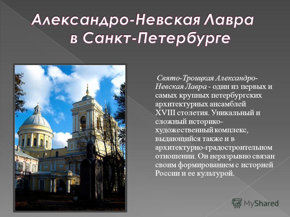 Свято-Троицкая Александро- Невская Лавра - один из первых и самых крупных петербургских архитектурных ансамблей XVIII столетия. Уникальный и сложный историко- художественный комплекс, выдающийся также и в архитектурно-градостроительном отношении. Он