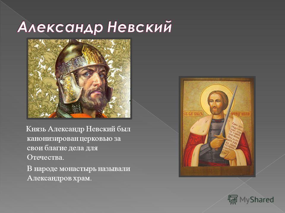 Князь Александр Невский был канонизирован церковью за свои благие дела для Отечества. В народе монастырь называли Александров храм.