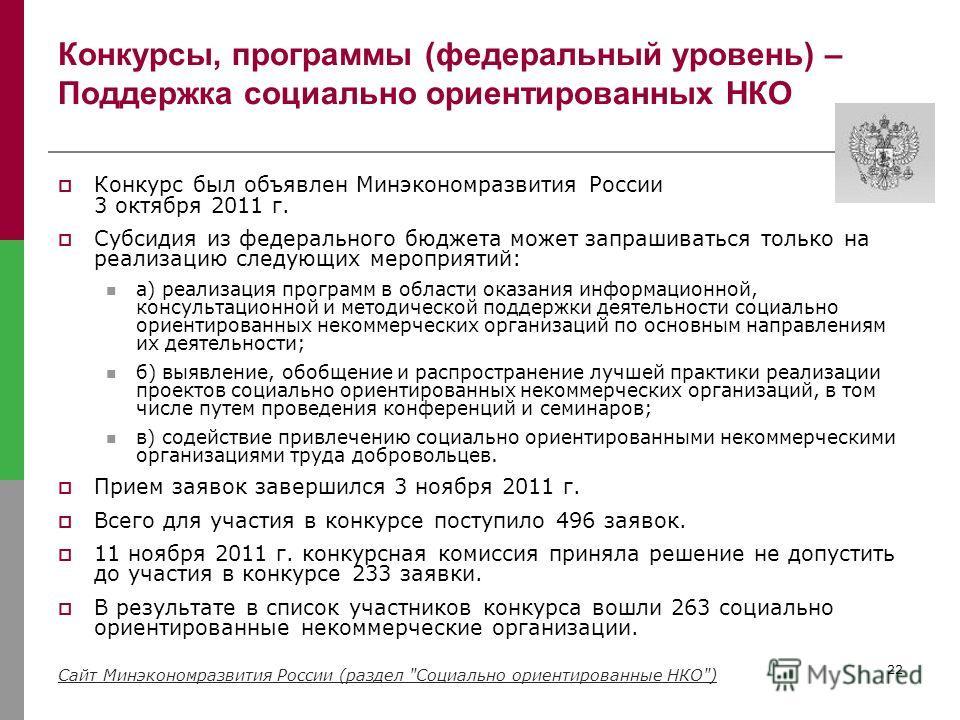 22 Конкурсы, программы (федеральный уровень) – Поддержка социально ориентированных НКО Конкурс был объявлен Минэкономразвития России 3 октября 2011 г. Субсидия из федерального бюджета может запрашиваться только на реализацию следующих мероприятий: а)