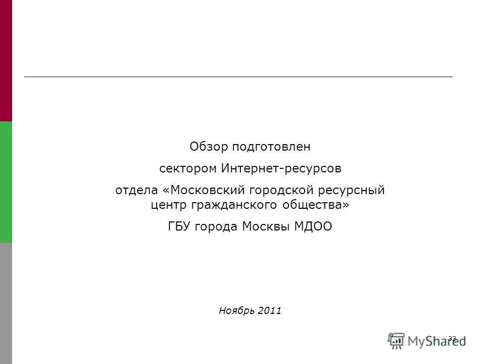 33 Обзор подготовлен сектором Интернет-ресурсов отдела «Московский городской ресурсный центр гражданского общества» ГБУ города Москвы МДОО Ноябрь 2011