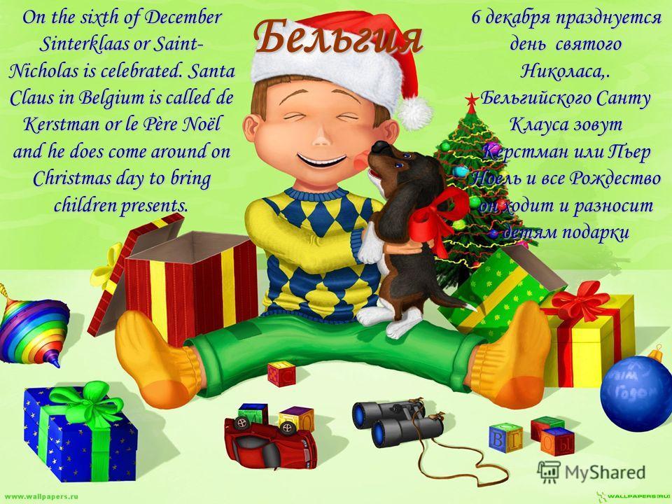 БельгияOn the sixth of December Sinterklaas or Saint- Nicholas is celebrated. Santa Claus in Belgium is called de Kerstman or le Père Noël and he does come around on Christmas day to bring children presents. 6 декабря празднуется день святого Николас