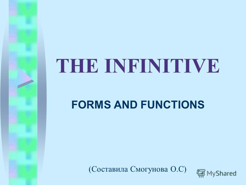THE INFINITIVE FORMS AND FUNCTIONS (Составила Смогунова О.С)