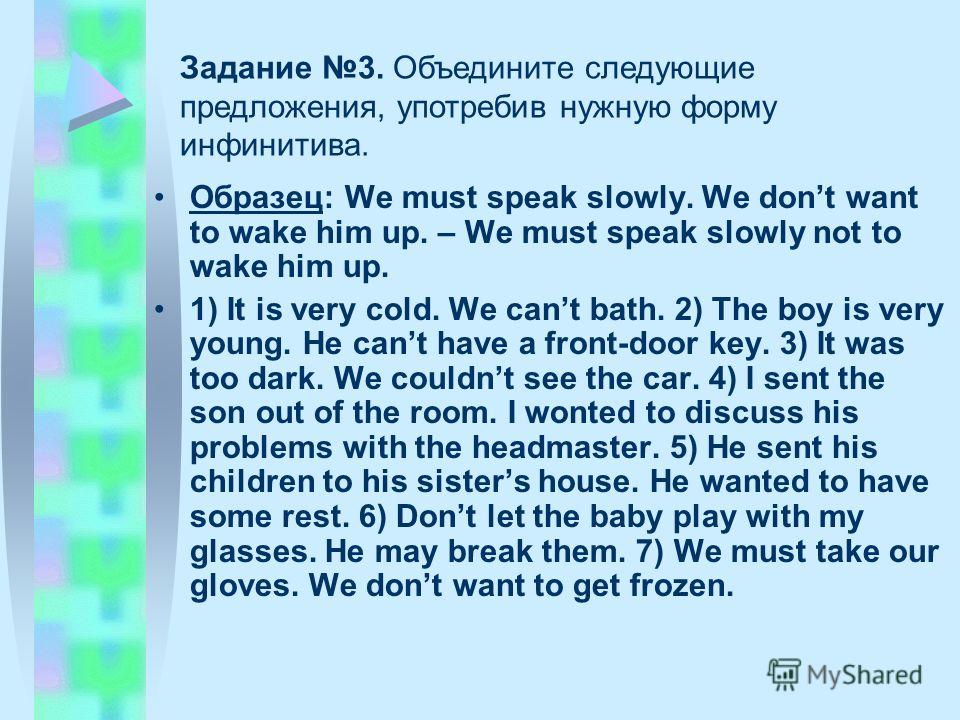 Образец: We must speak slowly. We dont want to wake him up. – We must speak slowly not to wake him up. 1) It is very cold. We cant bath. 2) The boy is very young. He cant have a front-door key. 3) It was too dark. We couldnt see the car. 4) I sent th