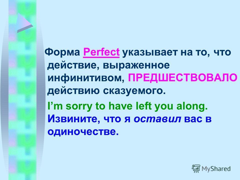 Форма Perfect указывает на то, что действие, выраженное инфинитивом, ПРЕДШЕСТВОВАЛО действию сказуемого. Im sorry to have left you along. Извините, что я оставил вас в одиночестве.
