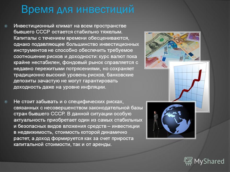 Время для инвестиций Инвестиционный климат на всем пространстве бывшего СССР остается стабильно тяжелым. Капиталы с течением времени обесцениваются, однако подавляющее большинство инвестиционных инструментов не способно обеспечить требуемое соотношен