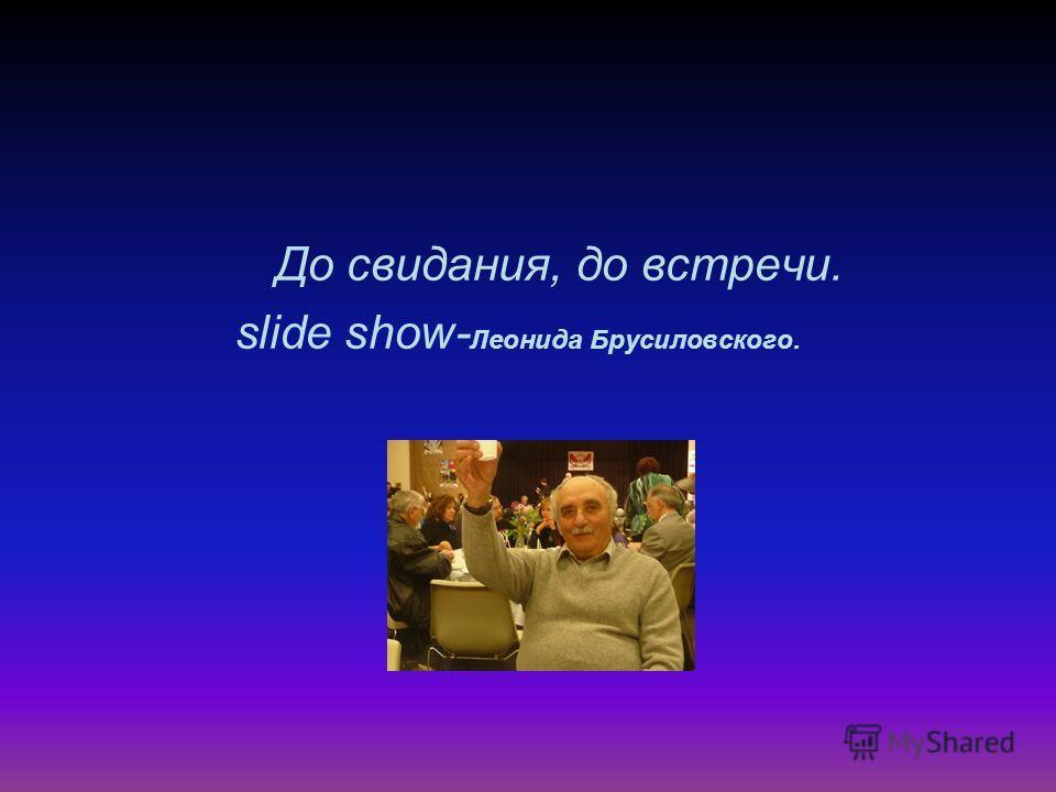 До свидания, до встречи. slide show- Леонида Брусиловского.