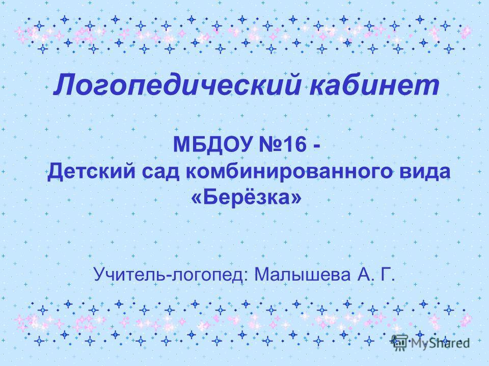 Логопедический кабинет МБДОУ 16 - Детский сад комбинированного вида «Берёзка» Учитель-логопед: Малышева А. Г.