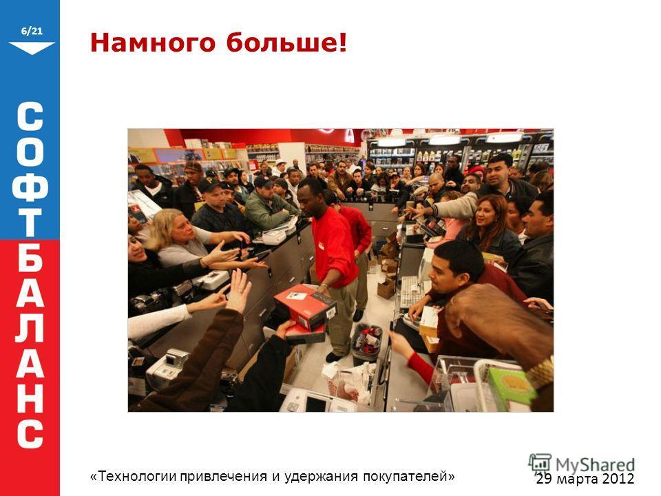 6/21 «Технологии привлечения и удержания покупателей» Намного больше! 29 марта 2012