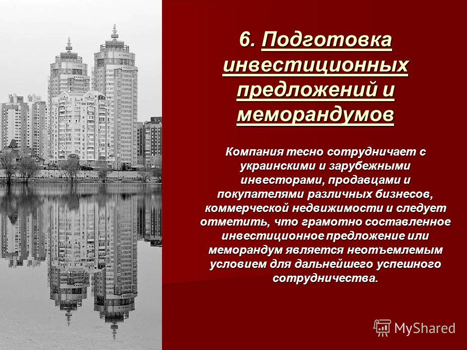 6. Подготовка инвестиционных предложений и меморандумов Компания тесно сотрудничает с украинскими и зарубежными инвесторами, продавцами и покупателями различных бизнесов, коммерческой недвижимости и следует отметить, что грамотно составленное инвести