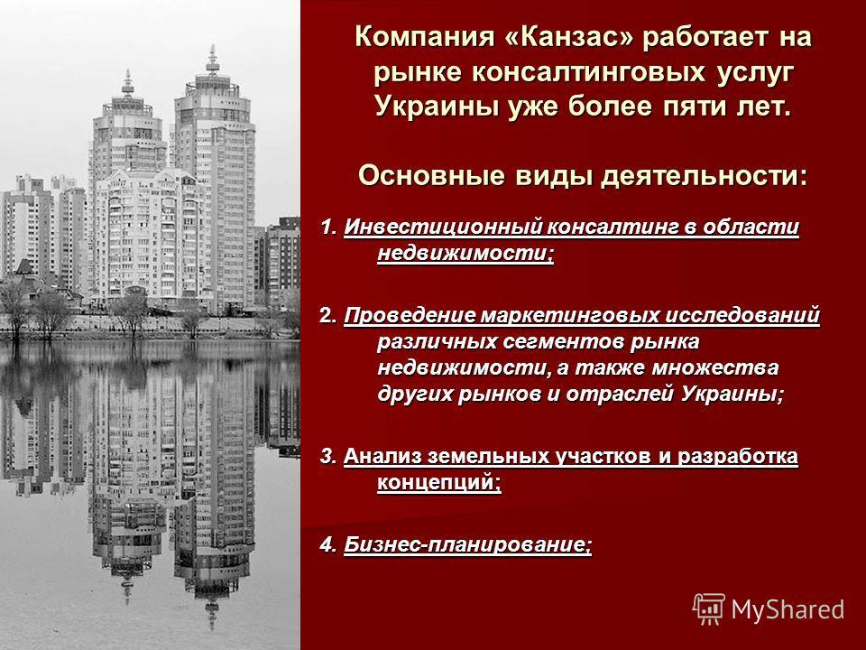 Компания «Канзас» работает на рынке консалтинговых услуг Украины уже более пяти лет. Основные виды деятельности: 1. Инвестиционный консалтинг в области недвижимости; 2. Проведение маркетинговых исследований различных сегментов рынка недвижимости, а т