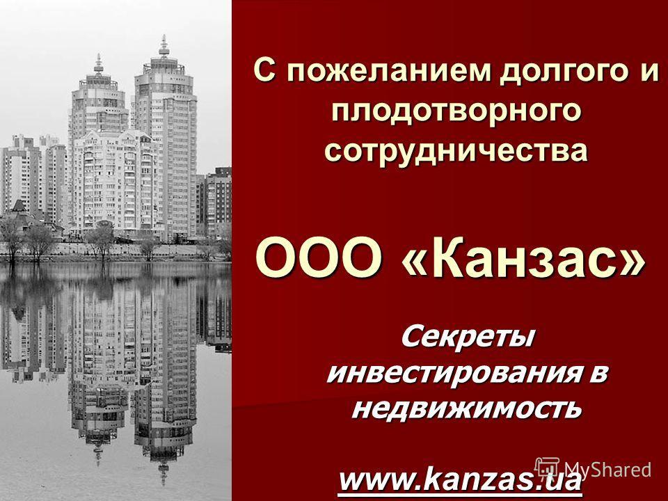 ООО «Канзас» Секреты инвестирования в недвижимость www.kanzas.ua С пожеланием долгого и плодотворного сотрудничества