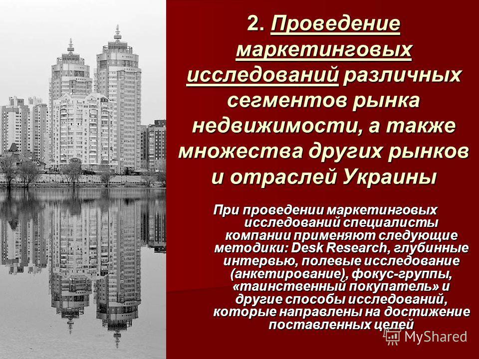 2. Проведение маркетинговых исследований различных сегментов рынка недвижимости, а также множества других рынков и отраслей Украины При проведении маркетинговых исследований специалисты компании применяют следующие методики: Desk Research, глубинные