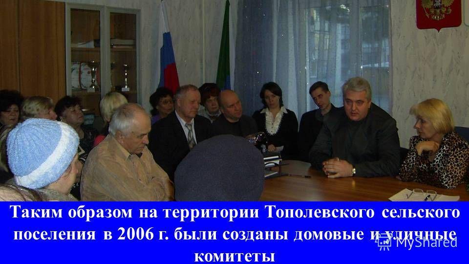 Таким образом на территории Тополевского сельского поселения в 2006 г. были созданы домовые и уличные комитеты