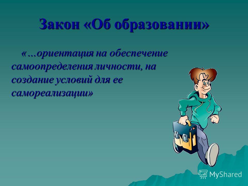 Закон «Об образовании» «…ориентация на обеспечение самоопределения личности, на создание условий для ее самореализации»