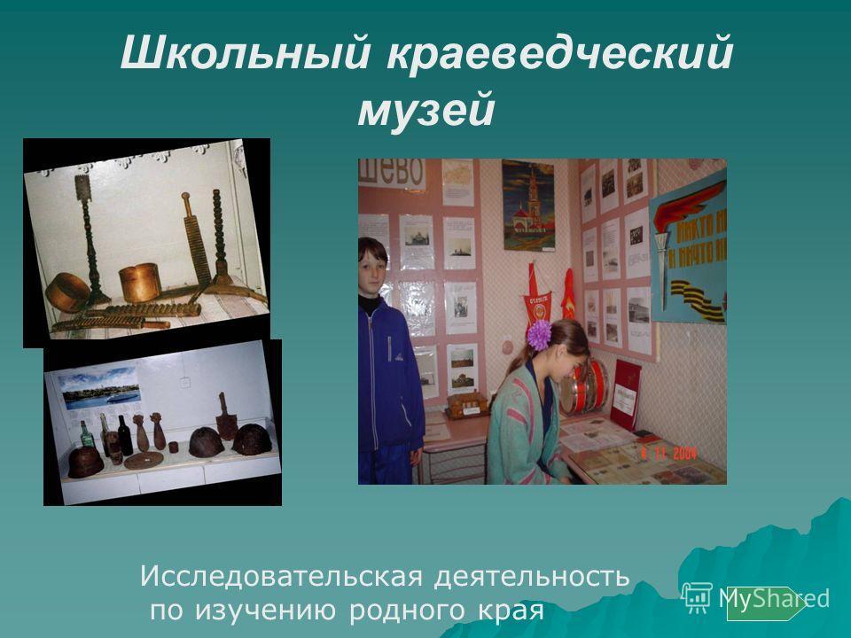 Школьный краеведческий музей Исследовательская деятельность по изучению родного края