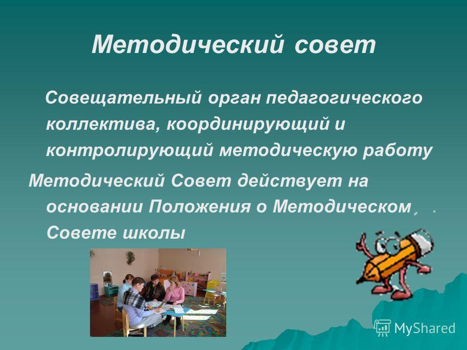 Методический совет Совещательный орган педагогического коллектива, координирующий и контролирующий методическую работу Методический Совет действует на основании Положения о Методическом Совете школы