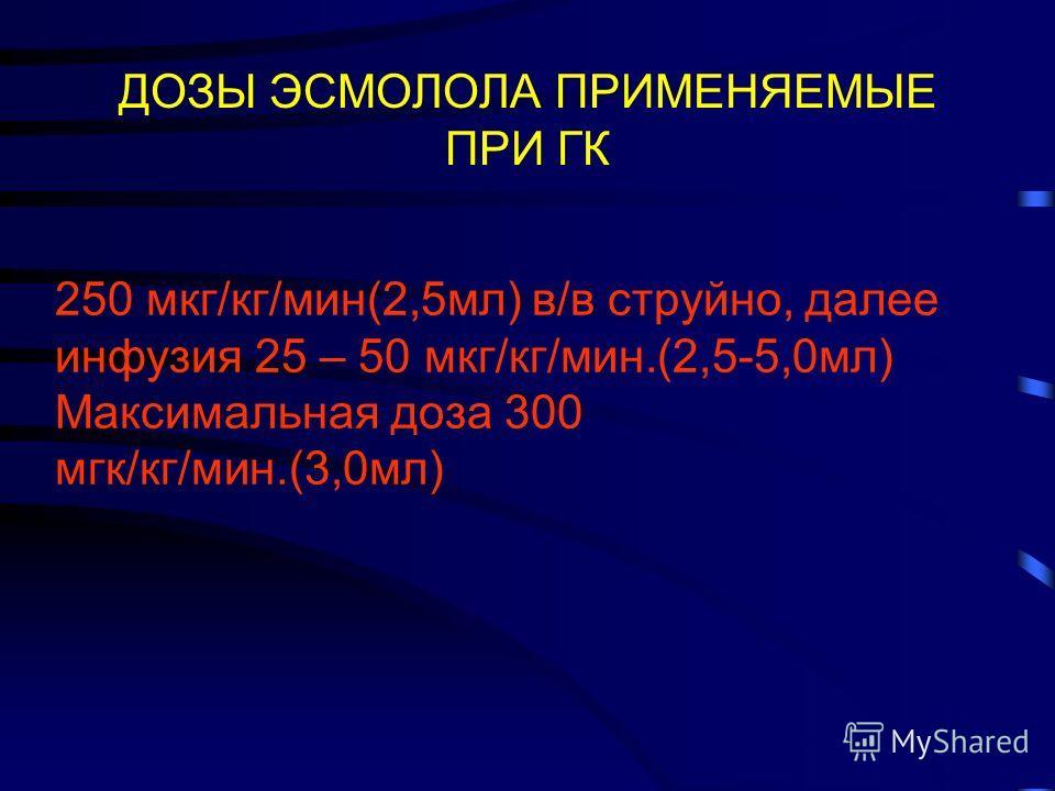 ДОЗЫ ЭСМОЛОЛА ПРИМЕНЯЕМЫЕ ПРИ ГК 250 мкг/кг/мин(2,5мл) в/в струйно, далее инфузия 25 – 50 мкг/кг/мин.(2,5-5,0мл) Максимальная доза 300 мгк/кг/мин.(3,0мл) Paul E.M. 2001