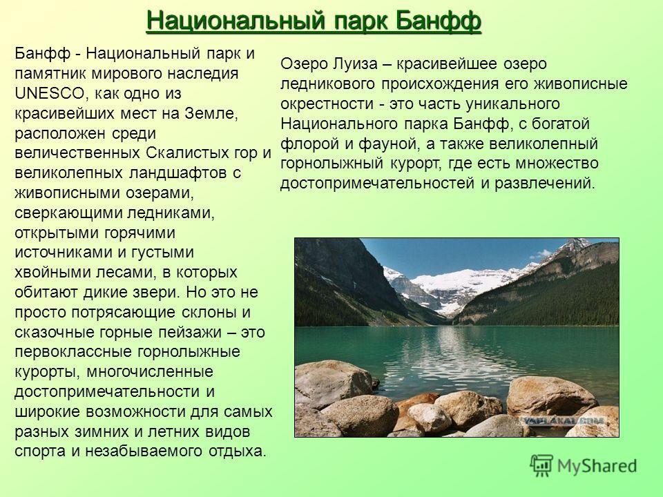 Национальный парк Банфф Банфф - Национальный парк и памятник мирового наследия UNESCO, как одно из красивейших мест на Земле, расположен среди величественных Скалистых гор и великолепных ландшафтов с живописными озерами, сверкающими ледниками, открыт