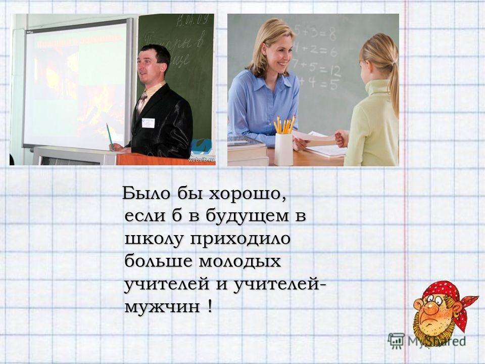 Было бы хорошо, если б в будущем в школу приходило больше молодых учителей и учителей- мужчин !