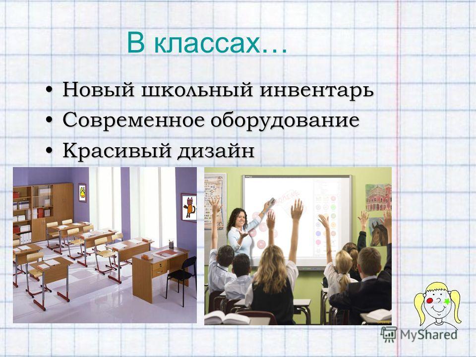 В классах… Новый школьный инвентарьНовый школьный инвентарь Современное оборудованиеСовременное оборудование Красивый дизайнКрасивый дизайн