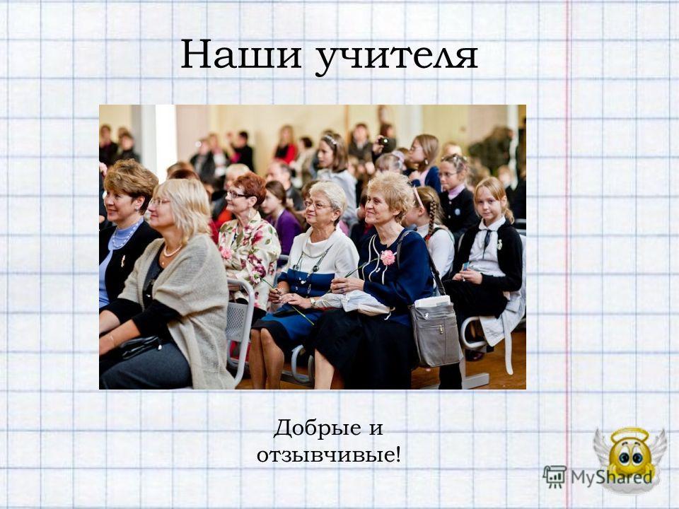 Наши учителя Добрые и отзывчивые!
