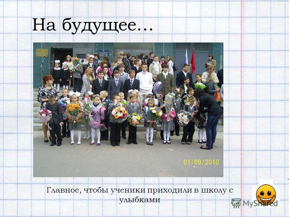 На будущее… Главное, чтобы ученики приходили в школу с улыбками