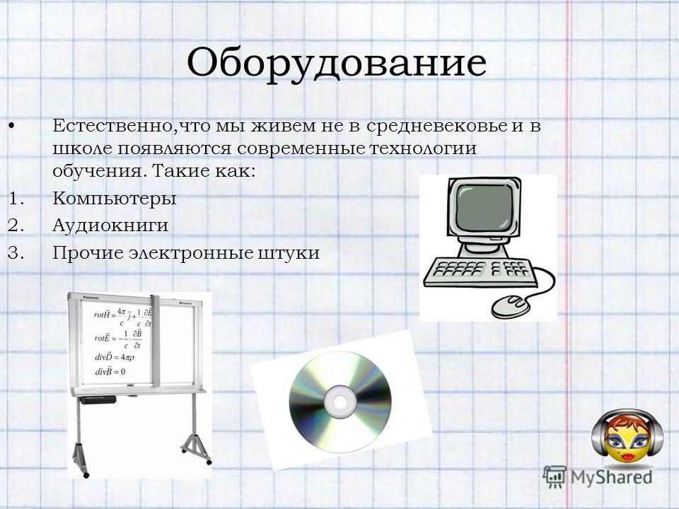 Оборудование Естественно,что мы живем не в средневековье и в школе появляются современные технологии обучения. Такие как: 1.Компьютеры 2.Аудиокниги 3.Прочие электронные штуки