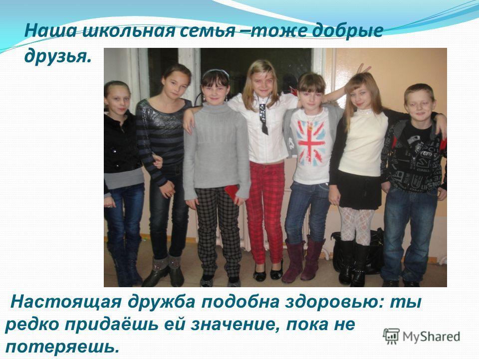 Наша школьная семья –тоже добрые друзья. Настоящая дружба подобна здоровью: ты редко придаёшь ей значение, пока не потеряешь.