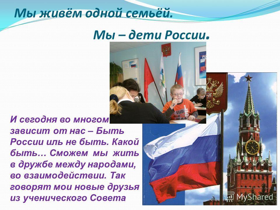 Мы живём одной семьёй. Мы – дети России. И сегодня во многом зависит от нас – Быть России иль не быть. Какой быть… Сможем мы жить в дружбе между народами, во взаимодействии. Так говорят мои новые друзья из ученического Совета
