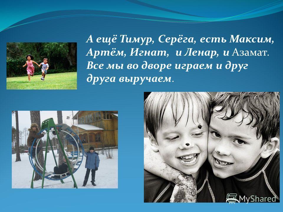 А ещё Тимур, Серёга, есть Максим, Артём, Игнат, и Ленар, и Азамат. Все мы во дворе играем и друг друга выручаем.