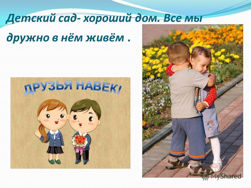 Детский сад- хороший дом. Все мы дружно в нём живём.