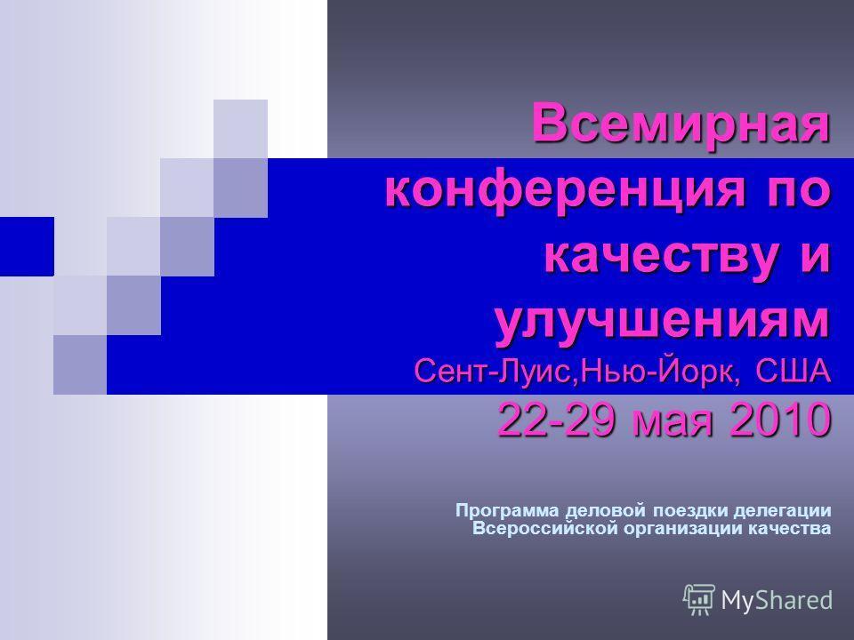 Всемирная конференция по качеству и улучшениям Сент-Луис,Нью-Йорк, США 22-29 мая 2010 Программа деловой поездки делегации Всероссийской организации качества