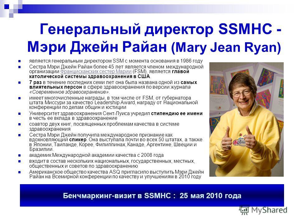 Генеральный директор SSMHC - Мэри Джейн Райан (Mary Jean Ryan) является генеральным директором SSM с момента основания в 1986 году Сестра Мэри Джейн Райан более 45 лет является членом международной организации Францисканских сестер Марии (FSM), являе