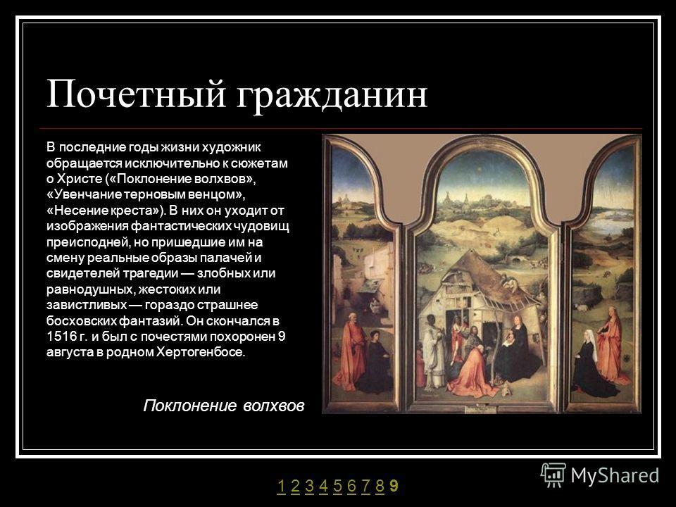 Почетный гражданин В последние годы жизни художник обращается исключительно к сюжетам о Христе («Поклонение волхвов», «Увенчание терновым венцом», «Несение креста»). В них он уходит от изображения фантастических чудовищ преисподней, но пришедшие им н