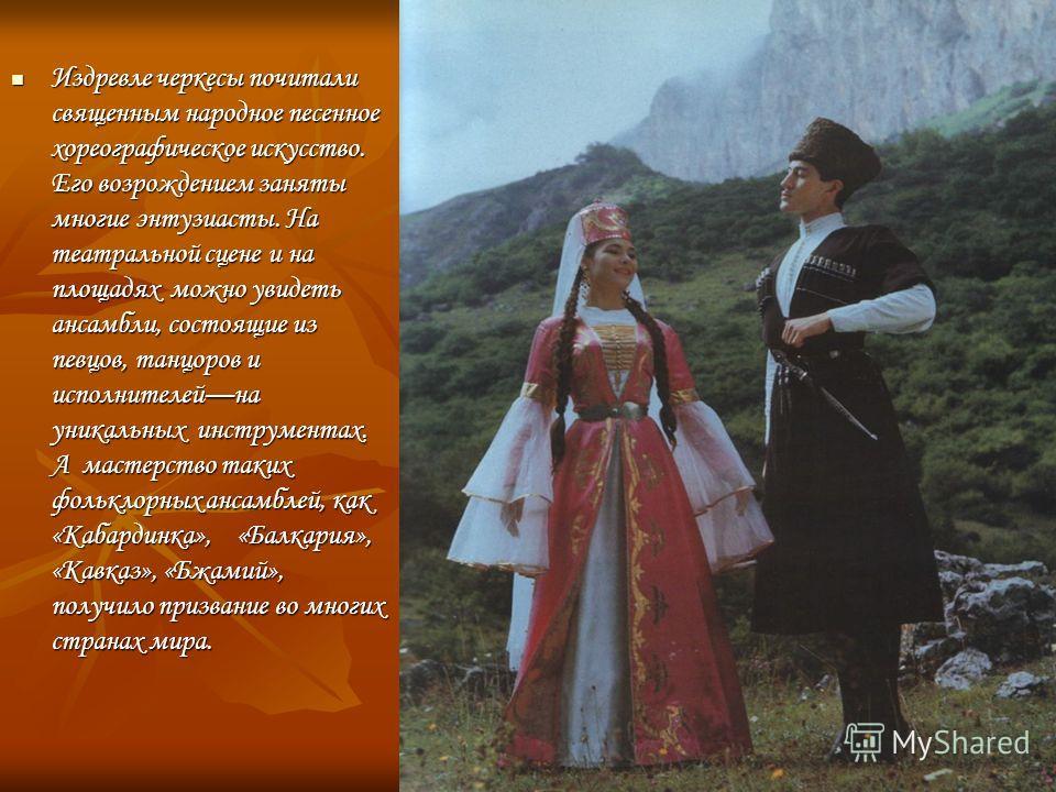 Издревле черкесы почитали священным народное песенное хореографическое искусство. Его возрождением заняты многие энтузиасты. На театральной сцене и на площадях можно увидеть ансамбли, состоящие из певцов, танцоров и исполнителейна уникальных инструме