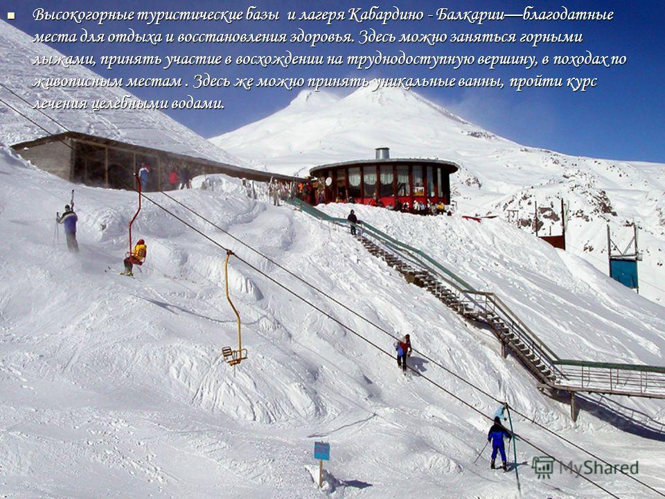 Высокогорные туристические базы и лагеря Кабардино - Балкарииблагодатные места для отдыха и восстановления здоровья. Здесь можно заняться горными лыжами, принять участие в восхождении на труднодоступную вершину, в походах по живописным местам. Здесь