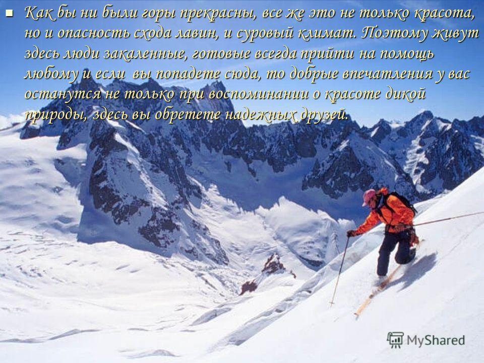Как бы ни были горы прекрасны, все же это не только красота, но и опасность схода лавин, и суровый климат. Поэтому живут здесь люди закаленные, готовые всегда прийти на помощь любому и если вы попадете сюда, то добрые впечатления у вас останутся не т