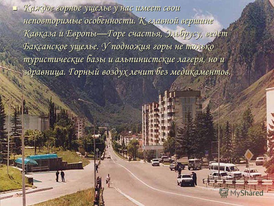 Каждое горное ущелье у нас имеет свои неповторимые особенности. К главной вершине Кавказа и ЕвропыГоре счастья, Эльбрусу, ведет Баксанское ущелье. У подножия горы не только туристические базы и альпинистские лагеря, но и здравница. Горный воздух лечи